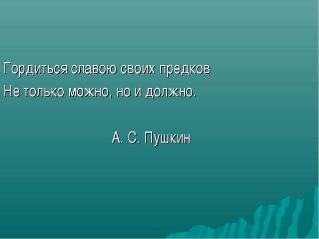 Гордиться славою своих предков Не только можно, но и должно. А. С. Пушкин