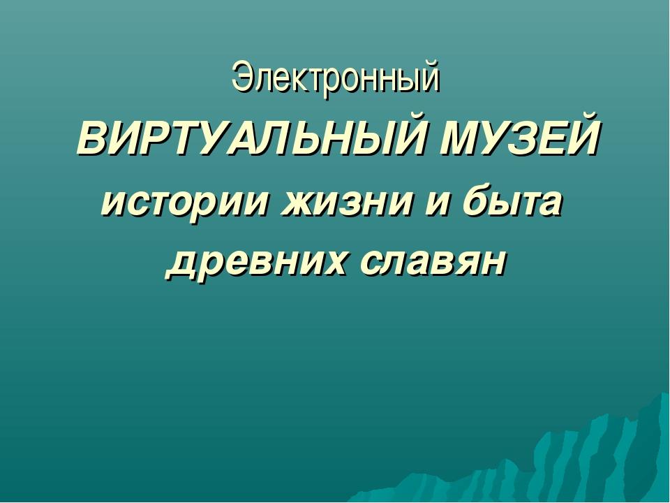 Электронный ВИРТУАЛЬНЫЙ МУЗЕЙ истории жизни и быта древних славян