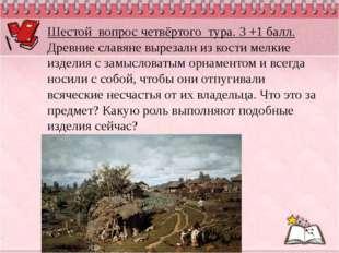 Шестой вопрос четвёртого тура. 3 +1 балл. Древние славяне вырезали из кости м