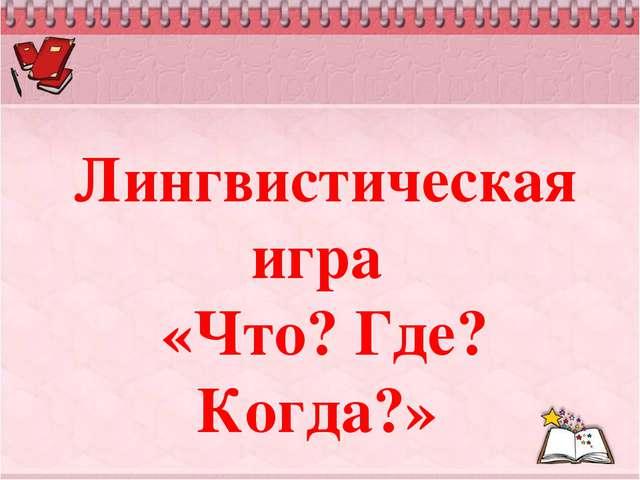 Лингвистическая игра «Что? Где? Когда?»