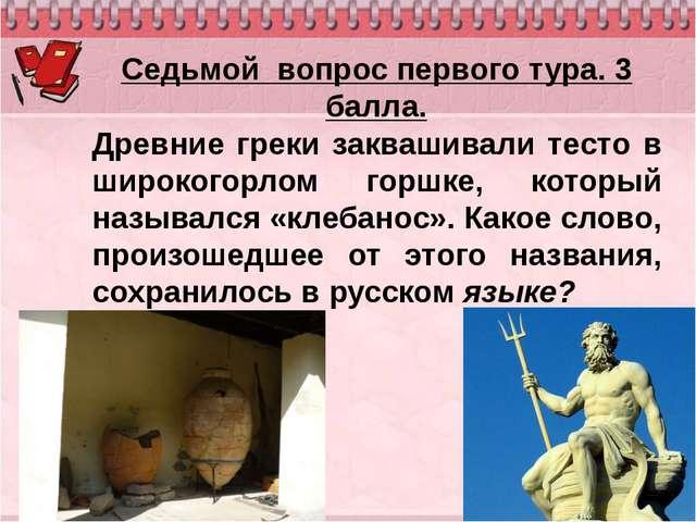 Седьмой вопрос первого тура. 3 балла. Древние греки заквашивали тесто в широк...
