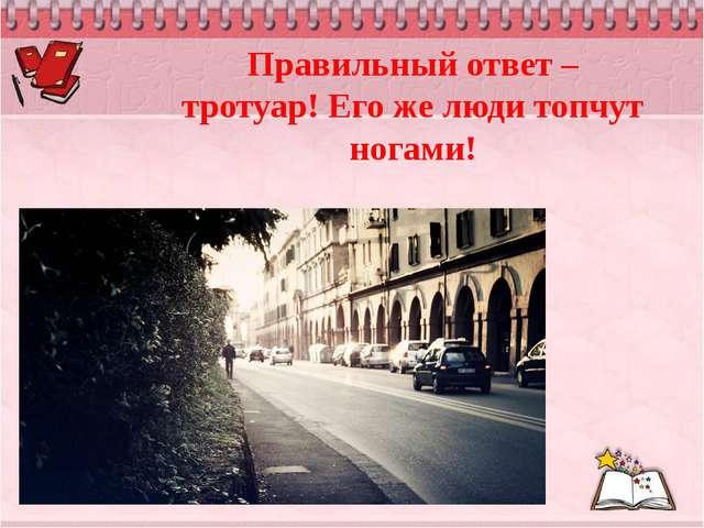 Правильный ответ – тротуар! Его же люди топчут ногами!
