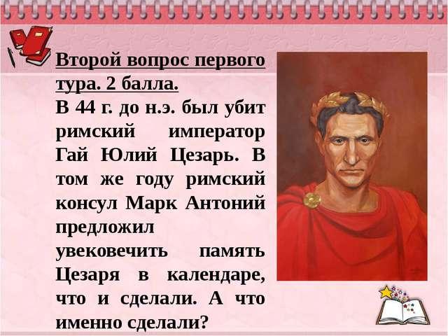 Второй вопрос первого тура. 2 балла. В 44 г. до н.э. был убит римский императ...
