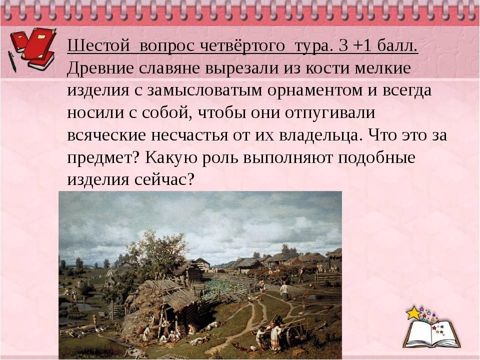 Шестой вопрос четвёртого тура. 3 +1 балл. Древние славяне вырезали из кости м...