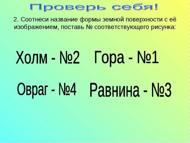 2. Соотнеси название формы земной поверхности с её изображением, поставь № со...