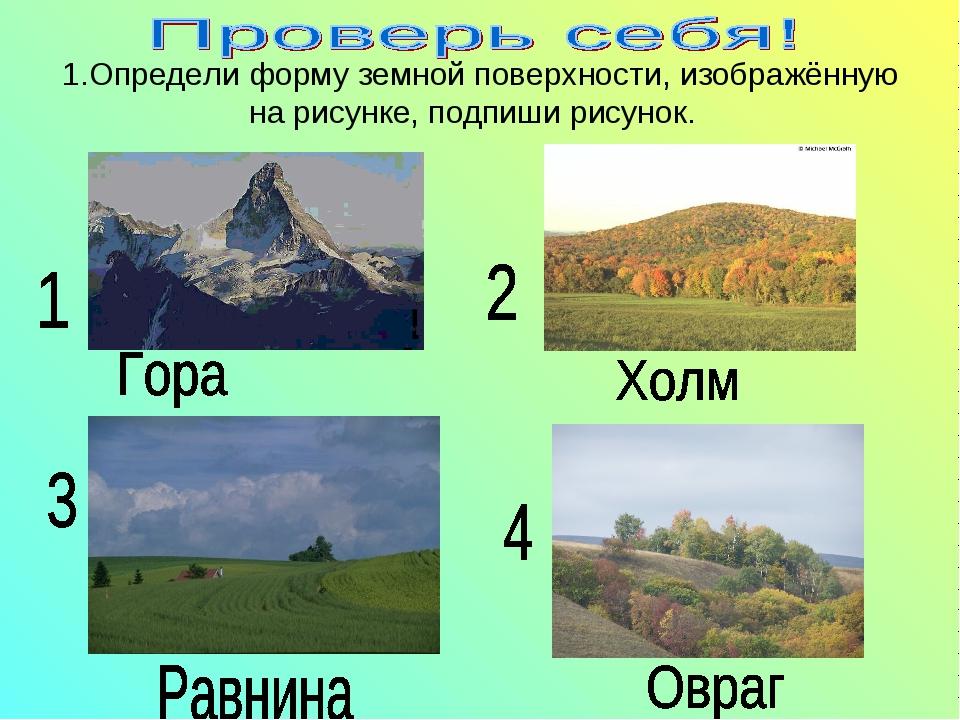1.Определи форму земной поверхности, изображённую на рисунке, подпиши рисунок.