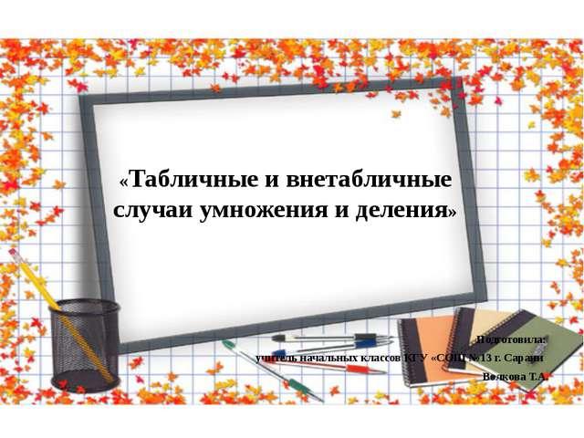 «Табличные и внетабличные случаи умножения и деления» Подготовила: учитель н...