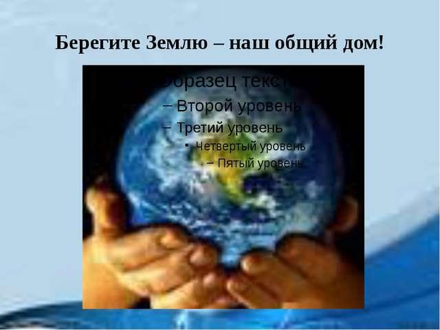 Берегите Землю – наш общий дом!
