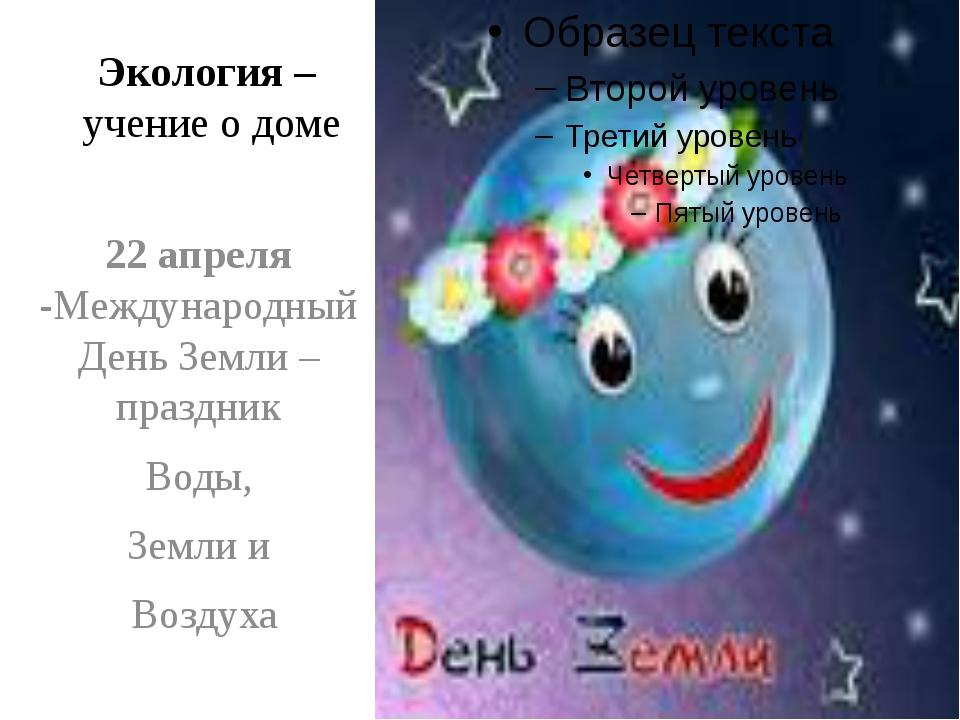 Экология – учение о доме 22 апреля -Международный День Земли – праздник Воды,...