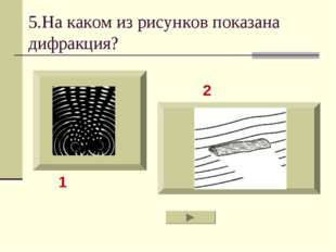 5.На каком из рисунков показана дифракция? 2 1
