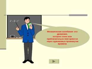 Механические колебания -это движения, которое точно или приблизительно повтор
