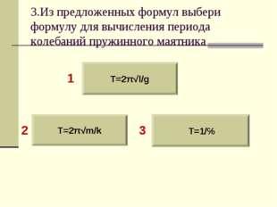 3.Из предложенных формул выбери формулу для вычисления периода колебаний пруж