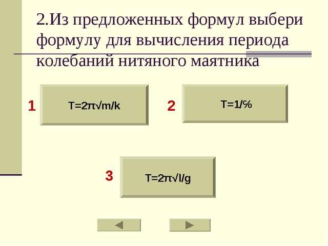 2.Из предложенных формул выбери формулу для вычисления периода колебаний нитя...