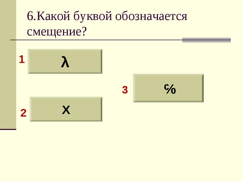 6.Какой буквой обозначается смещение? λ X ɤ 1 2 3