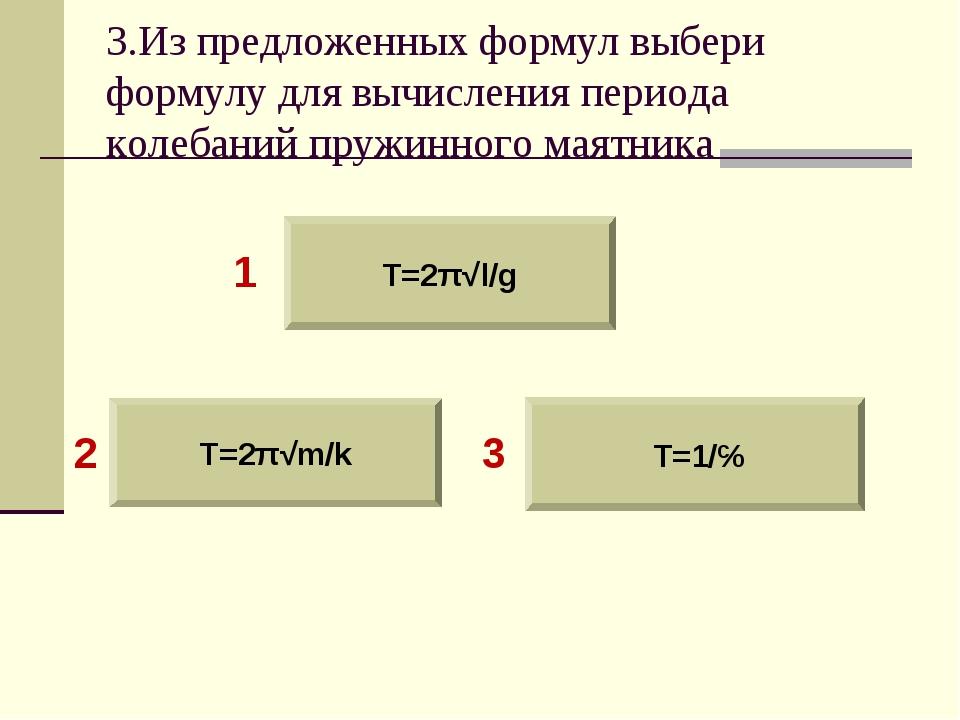 3.Из предложенных формул выбери формулу для вычисления периода колебаний пруж...