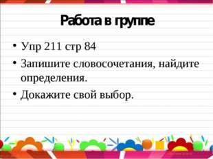 Работа в группе Упр 211 стр 84 Запишите словосочетания, найдите определения.