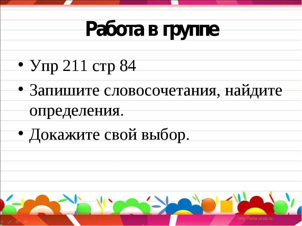 Работа в группе Упр 211 стр 84 Запишите словосочетания, найдите определения....