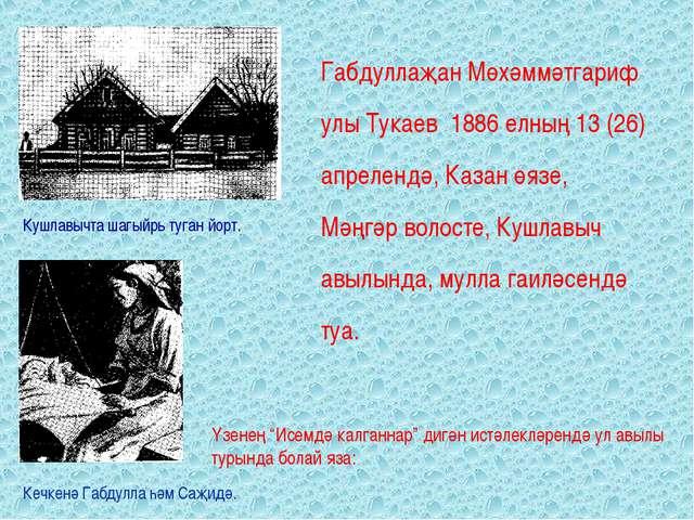 Габдуллаҗан Мөхәммәтгариф улы Тукаев 1886 елның 13 (26) апрелендә, Казан өязе...