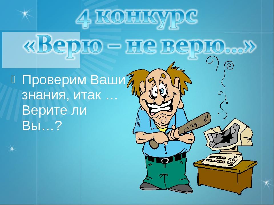Проверим Ваши знания, итак … Верите ли Вы…?