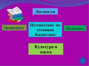 Личности Культура и наука Политика Путешествие по столицам Казахстана Экономика