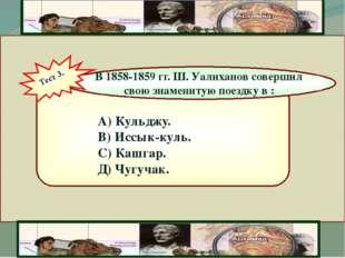 А) Кульджу. В) Иссык-куль. С) Кашгар. Д) Чугучак. В 1858-1859 гг. Ш. Уалихан