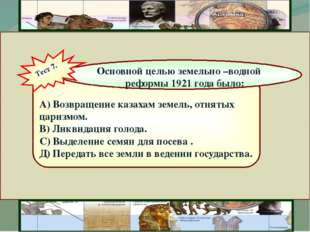 А) Возвращение казахам земель, отнятых царизмом. В) Ликвидация голода. С) Вы