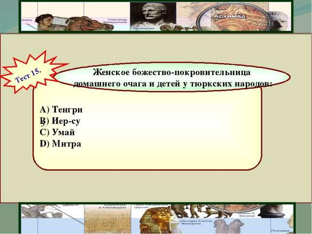 5  A) Тенгри  B) Иер-су  C) Умай  D) Митра Женское божество-покровительн...