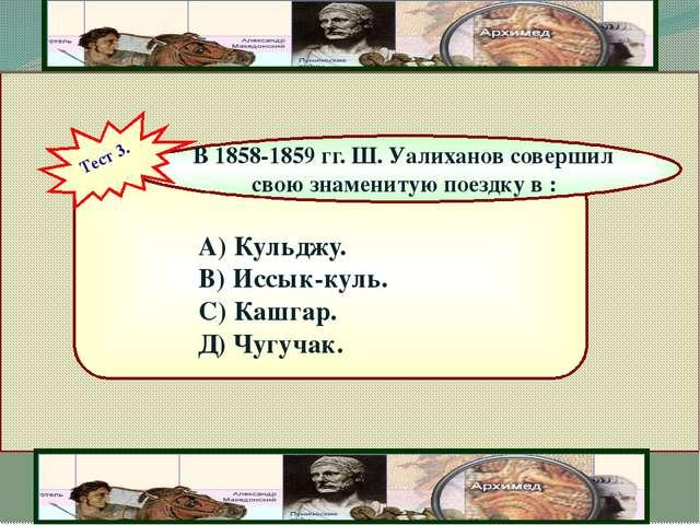 А) Кульджу. В) Иссык-куль. С) Кашгар. Д) Чугучак. В 1858-1859 гг. Ш. Уалихан...