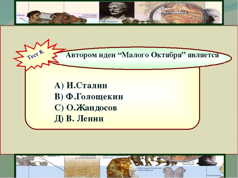 """А) И.Сталин В) Ф.Голощекин С) О.Жандосов Д) В. Ленин Автором идеи """"Малого Ок..."""