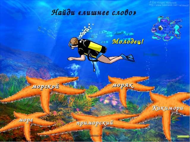 Найди «лишнее слово» море моряк морской приморский Кикимора Молодец! Гордеева...