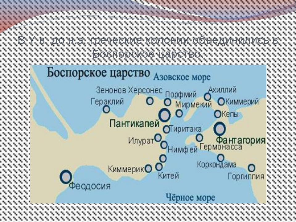 В Y в. до н.э. греческие колонии объединились в Боспорское царство.
