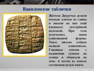 Вавилонские таблички Жители Двуречья делали плоские плитки из глины и писали