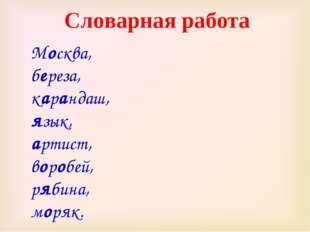Москва, береза, карандаш, язык, артист, воробей, рябина, моряк. Словарная раб