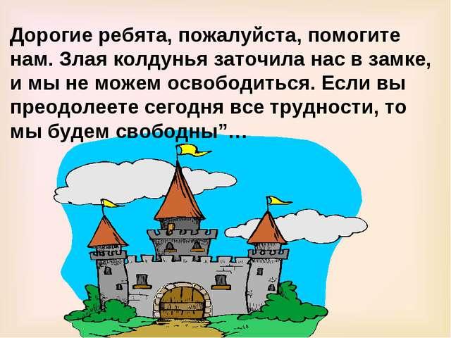 Дорогие ребята, пожалуйста, помогите нам. Злая колдунья заточила нас в замке,...