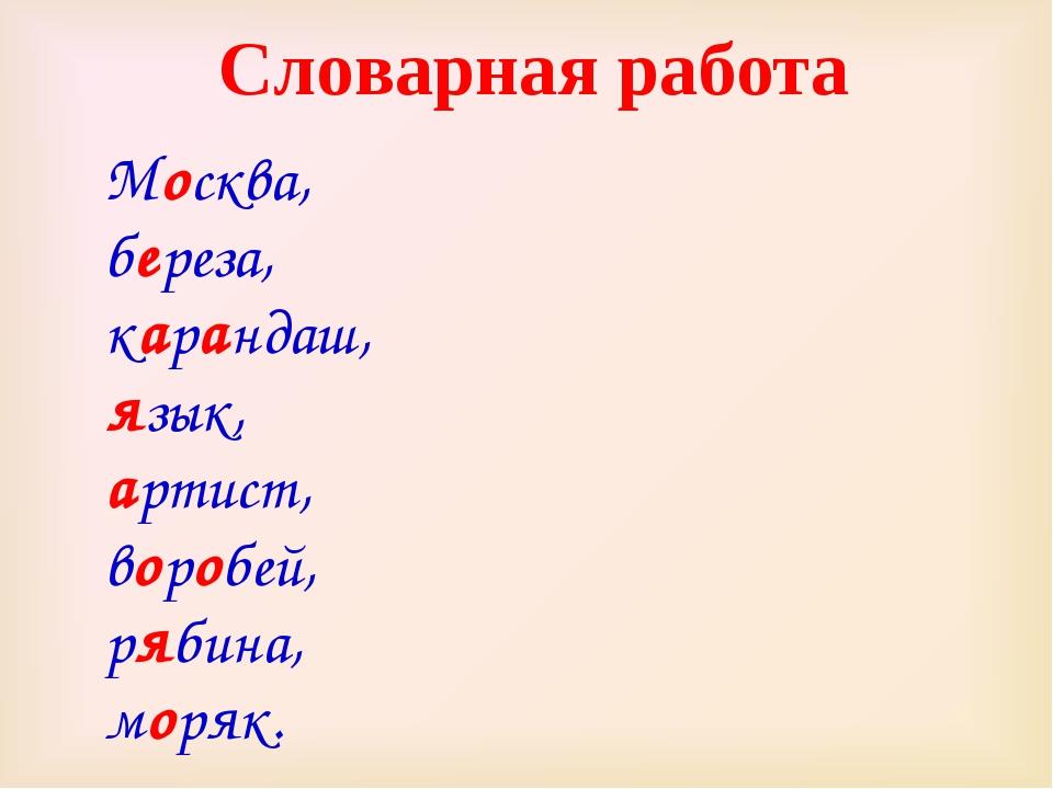 Москва, береза, карандаш, язык, артист, воробей, рябина, моряк. Словарная раб...