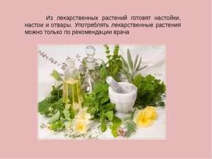 Из лекарственных растений готовят настойки, настои и отвары. Употреблять лек