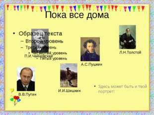 Пока все дома Здесь может быть и твой портрет! http://aida.ucoz.ru П.И.Чайков