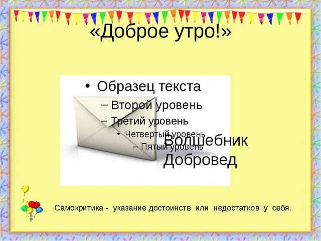 «Доброе утро!» http://aida.ucoz.ru Волшебник Добровед Самокритика - указание...