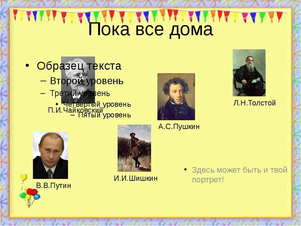Пока все дома Здесь может быть и твой портрет! http://aida.ucoz.ru П.И.Чайков...