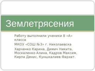 Землетрясения Работу выполнили ученики 8 «А» класса МКОУ «СОШ №3» г. Никола