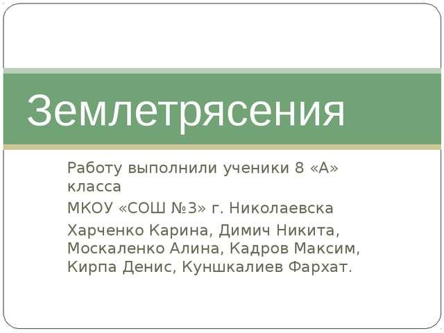 Землетрясения Работу выполнили ученики 8 «А» класса МКОУ «СОШ №3» г. Никола...