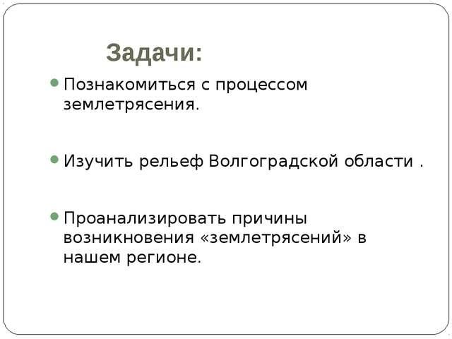 Задачи: Познакомиться с процессом землетрясения. Изучить рельеф Волгоградск...