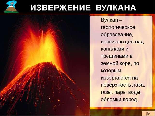 ИЗВЕРЖЕНИЕ ВУЛКАНА Вулкан – геологическое образование, возникающее над канала...