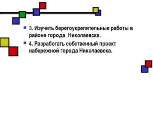 3. Изучить берегоукрепительные работы в районе города Николаевска. 4. Разрабо