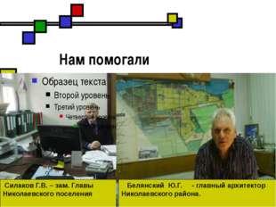 Нам помогали Силаков Г.В. – зам. Главы Николаевского поселения Белянский Ю.Г
