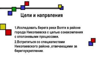 Цели и напрвления 1.Исследовать берега реки Волги в районе города Николаевск