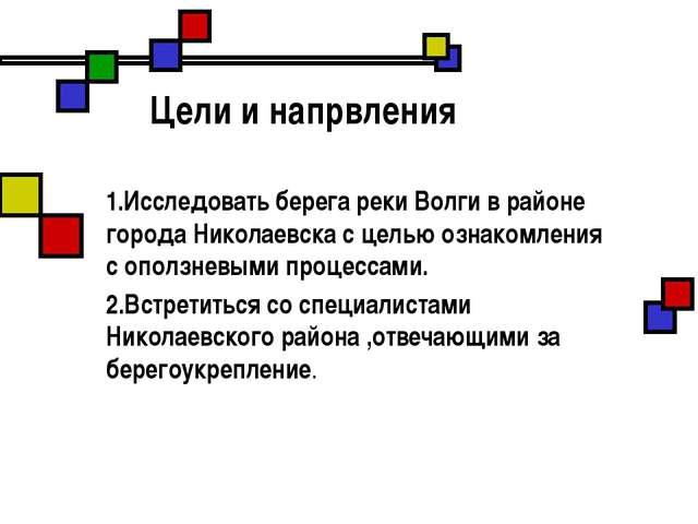 Цели и напрвления 1.Исследовать берега реки Волги в районе города Николаевск...
