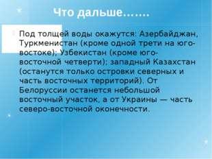 Что дальше……. Под толщей воды окажутся: Азербайджан, Туркменистан (кроме одн