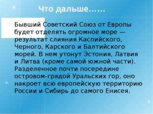 Что дальше…… Бывший Советский Союз от Европы будет отделять огромное море —