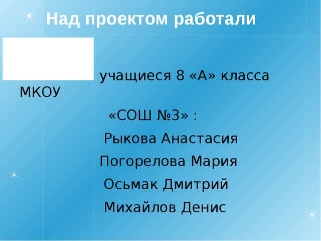 Над проектом работали учащиеся 8 «А» класса МКОУ «СОШ №3» : Рыкова Анастасия...
